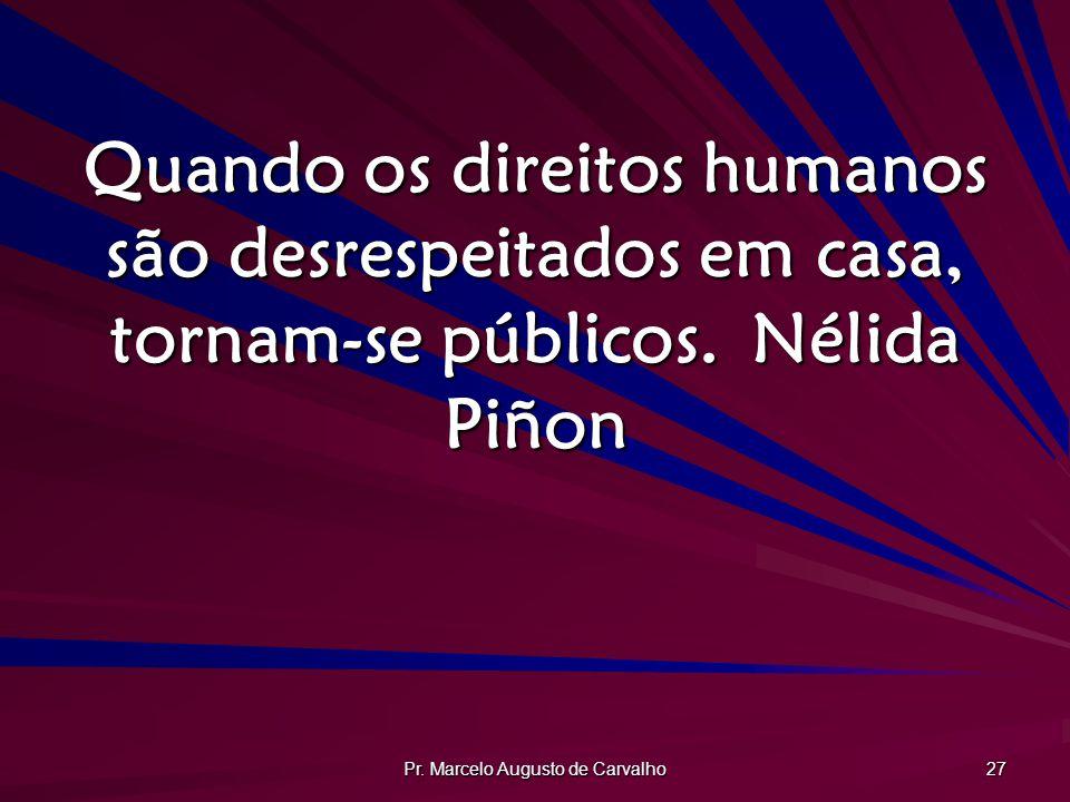 Pr. Marcelo Augusto de Carvalho 27 Quando os direitos humanos são desrespeitados em casa, tornam-se públicos.Nélida Piñon
