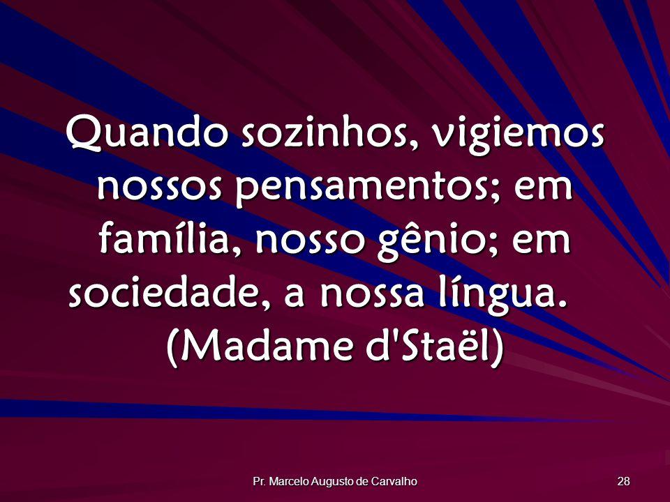 Pr. Marcelo Augusto de Carvalho 28 Quando sozinhos, vigiemos nossos pensamentos; em família, nosso gênio; em sociedade, a nossa língua. (Madame d'Staë