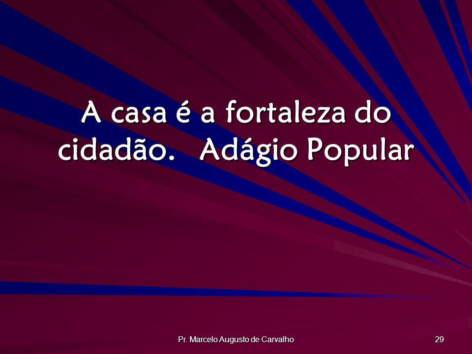 Pr. Marcelo Augusto de Carvalho 29 A casa é a fortaleza do cidadão.Adágio Popular
