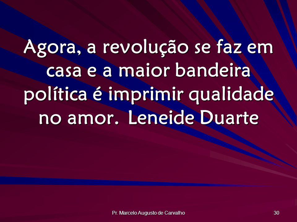 Pr. Marcelo Augusto de Carvalho 30 Agora, a revolução se faz em casa e a maior bandeira política é imprimir qualidade no amor.Leneide Duarte
