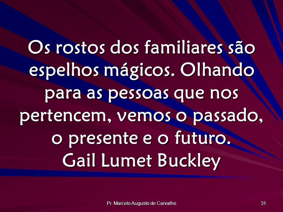Pr. Marcelo Augusto de Carvalho 31 Os rostos dos familiares são espelhos mágicos. Olhando para as pessoas que nos pertencem, vemos o passado, o presen
