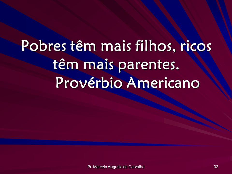 Pr. Marcelo Augusto de Carvalho 32 Pobres têm mais filhos, ricos têm mais parentes. Provérbio Americano