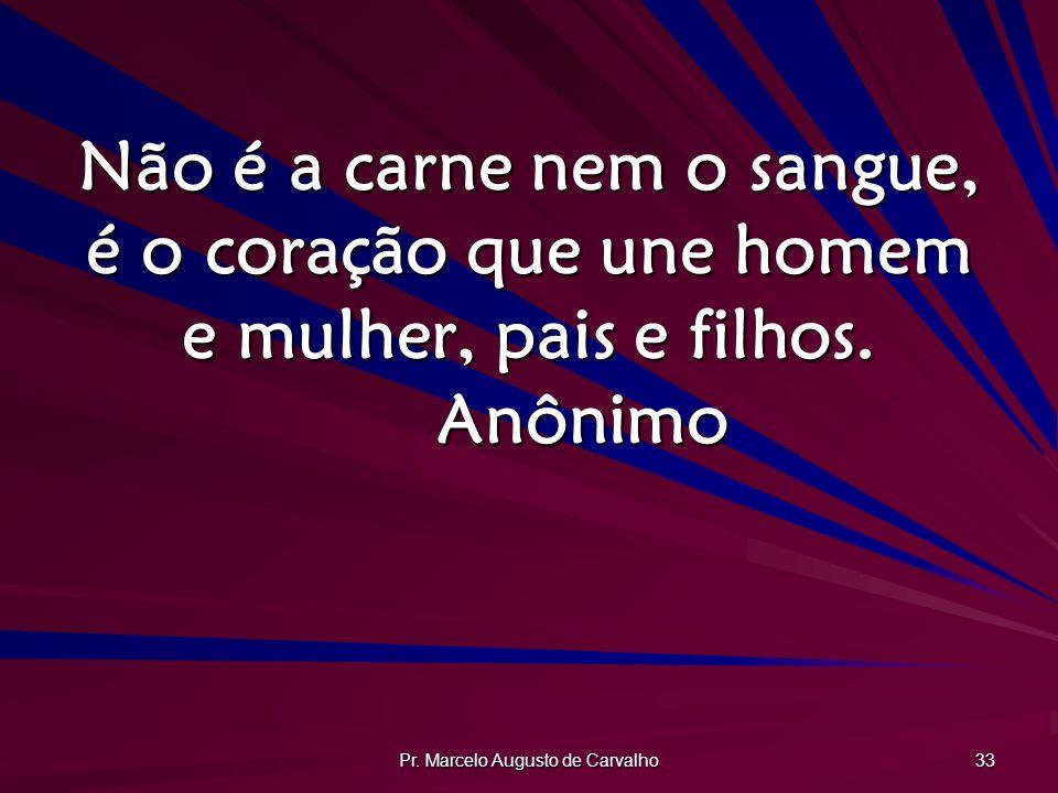 Pr. Marcelo Augusto de Carvalho 33 Não é a carne nem o sangue, é o coração que une homem e mulher, pais e filhos. Anônimo