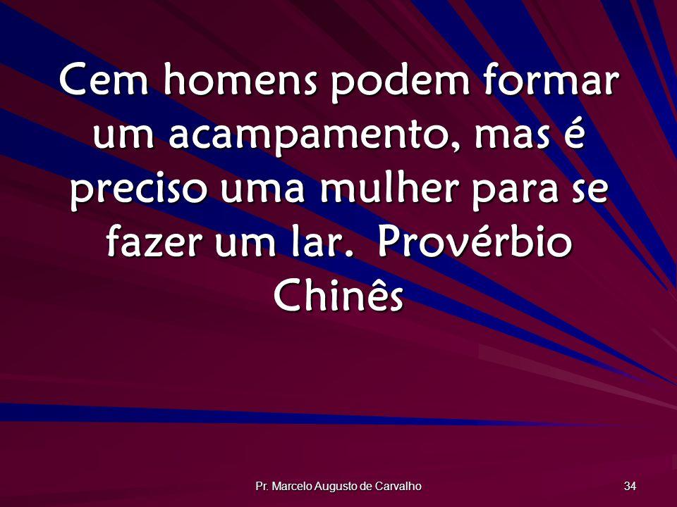 Pr. Marcelo Augusto de Carvalho 34 Cem homens podem formar um acampamento, mas é preciso uma mulher para se fazer um lar.Provérbio Chinês