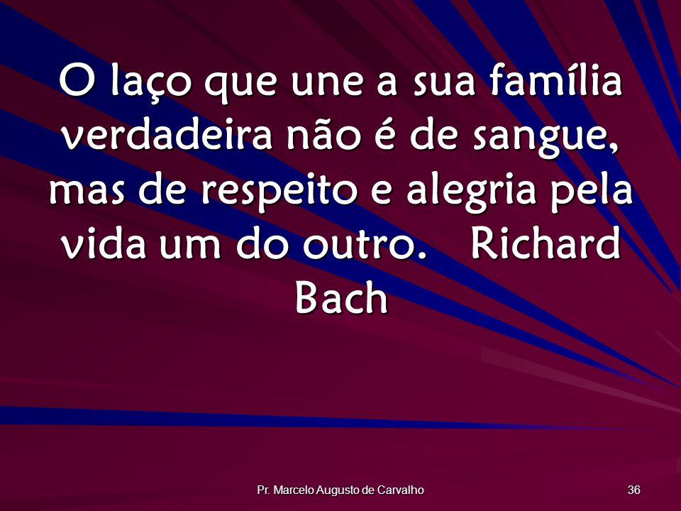 Pr. Marcelo Augusto de Carvalho 36 O laço que une a sua família verdadeira não é de sangue, mas de respeito e alegria pela vida um do outro.Richard Ba