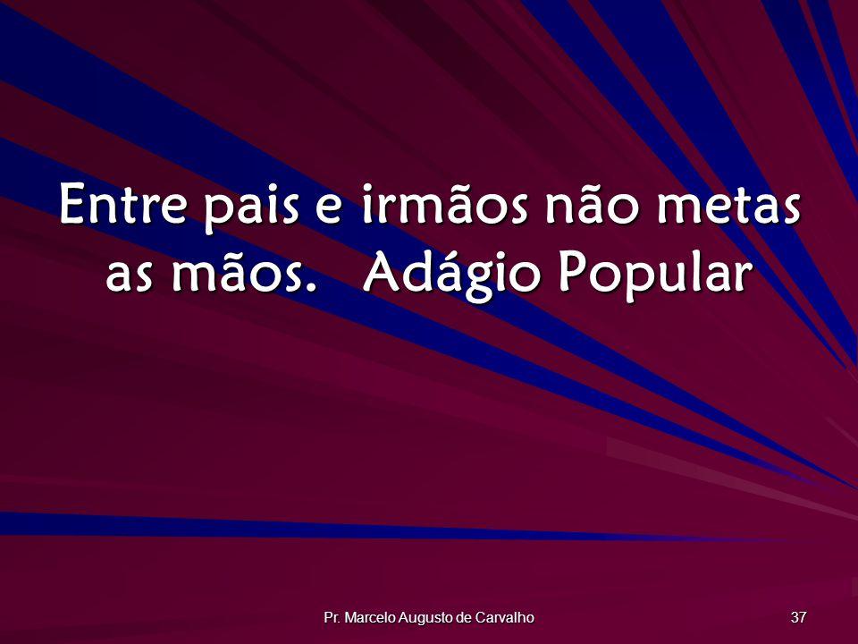 Pr. Marcelo Augusto de Carvalho 37 Entre pais e irmãos não metas as mãos.Adágio Popular