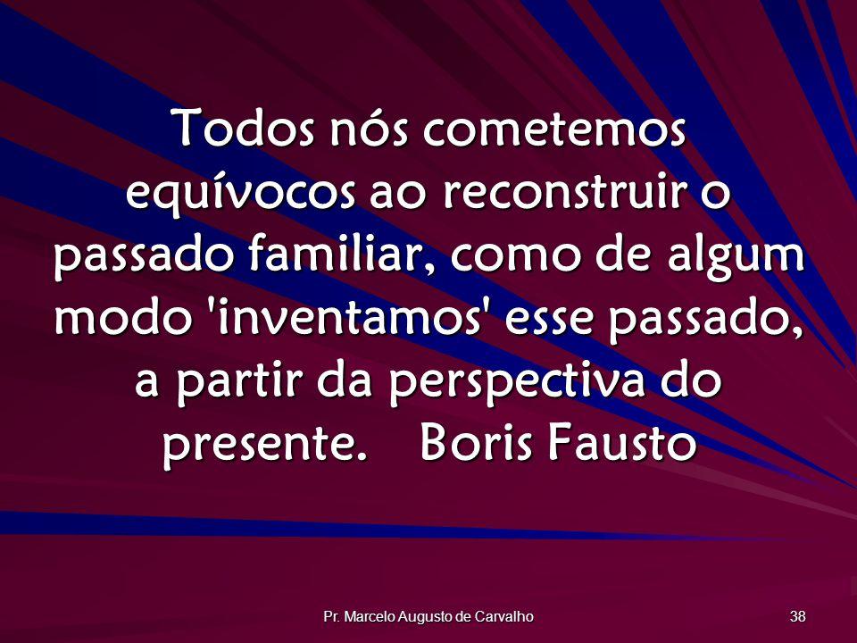 Pr. Marcelo Augusto de Carvalho 38 Todos nós cometemos equívocos ao reconstruir o passado familiar, como de algum modo 'inventamos' esse passado, a pa