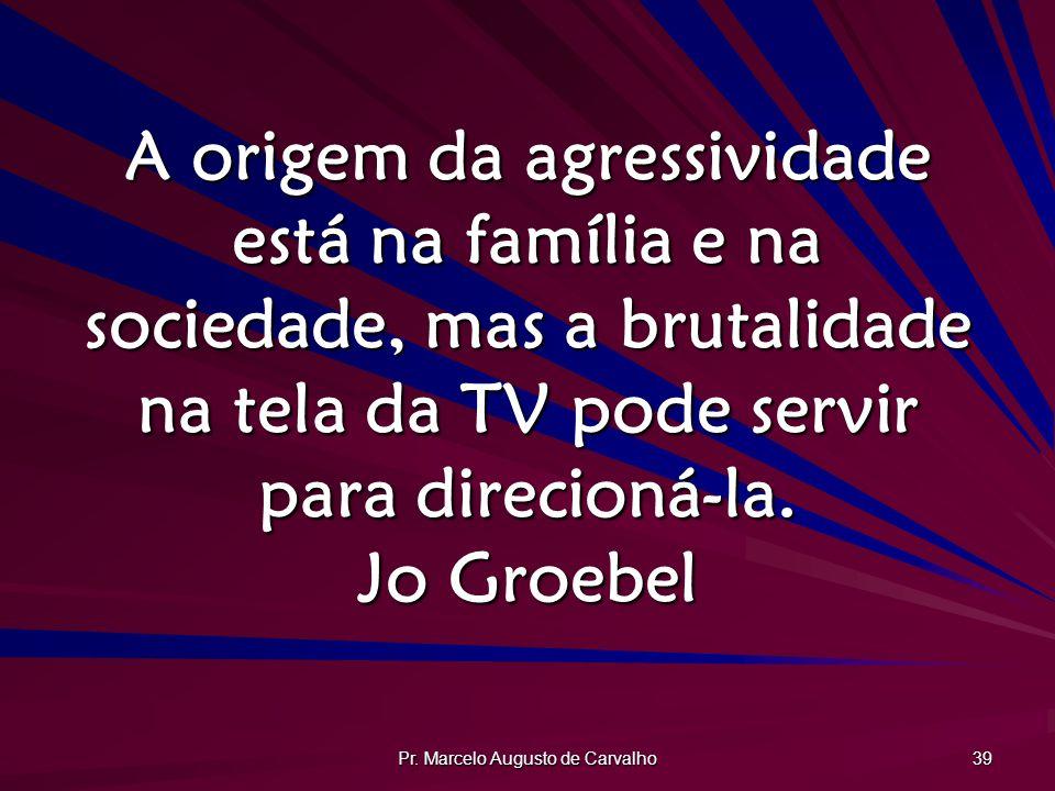 Pr. Marcelo Augusto de Carvalho 39 A origem da agressividade está na família e na sociedade, mas a brutalidade na tela da TV pode servir para direcion