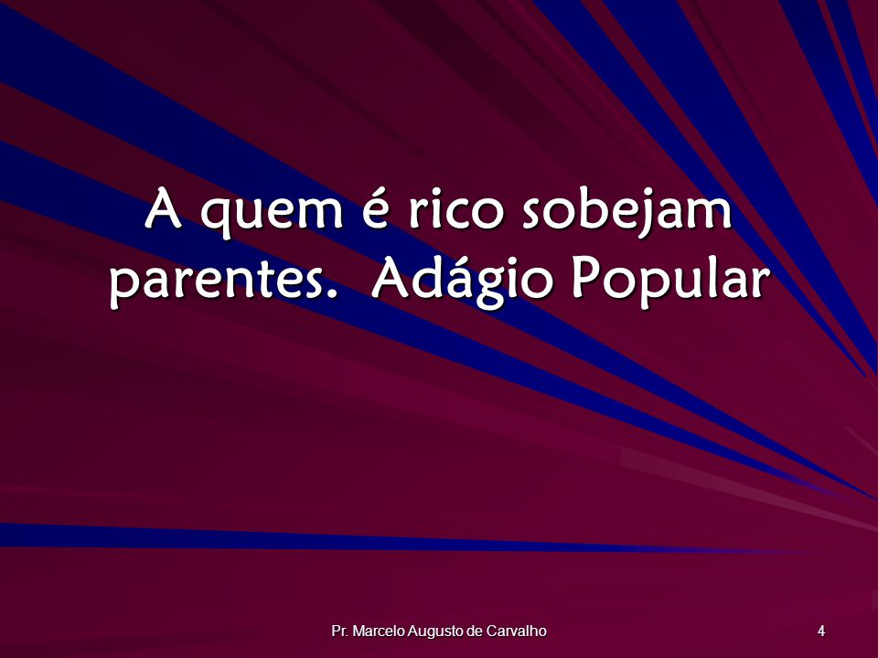 Pr. Marcelo Augusto de Carvalho 4 A quem é rico sobejam parentes.Adágio Popular