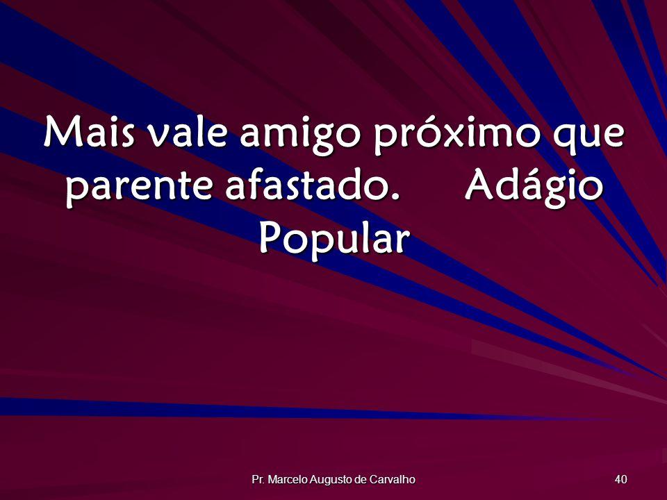 Pr. Marcelo Augusto de Carvalho 40 Mais vale amigo próximo que parente afastado.Adágio Popular