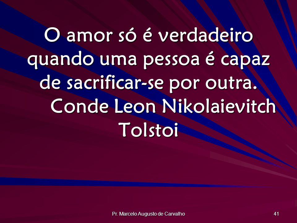 Pr. Marcelo Augusto de Carvalho 41 O amor só é verdadeiro quando uma pessoa é capaz de sacrificar-se por outra. Conde Leon Nikolaievitch Tolstoi
