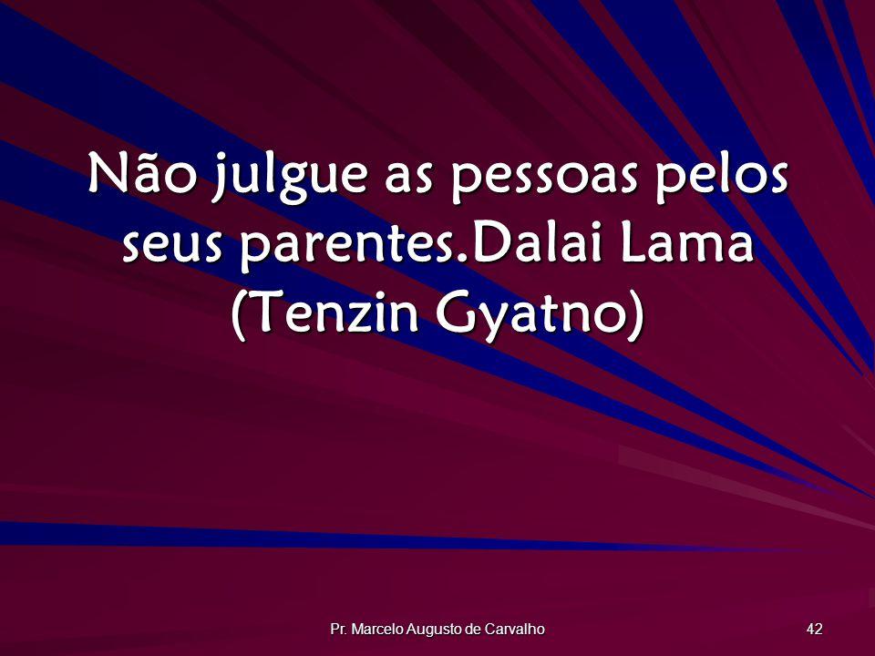Pr. Marcelo Augusto de Carvalho 42 Não julgue as pessoas pelos seus parentes.Dalai Lama (Tenzin Gyatno)