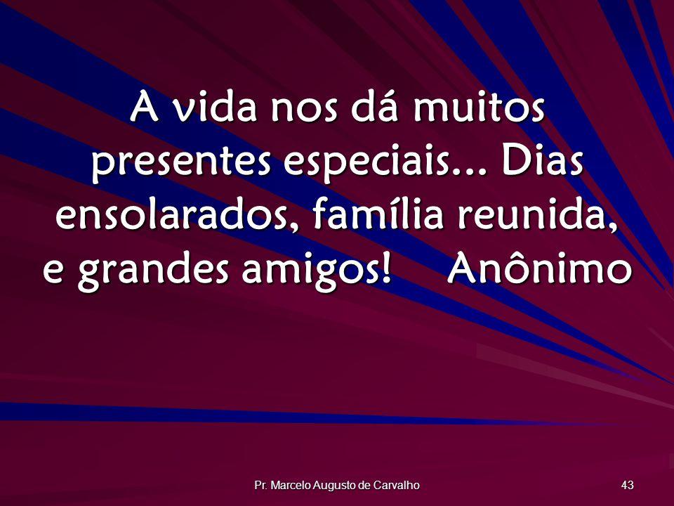 Pr. Marcelo Augusto de Carvalho 43 A vida nos dá muitos presentes especiais... Dias ensolarados, família reunida, e grandes amigos!Anônimo