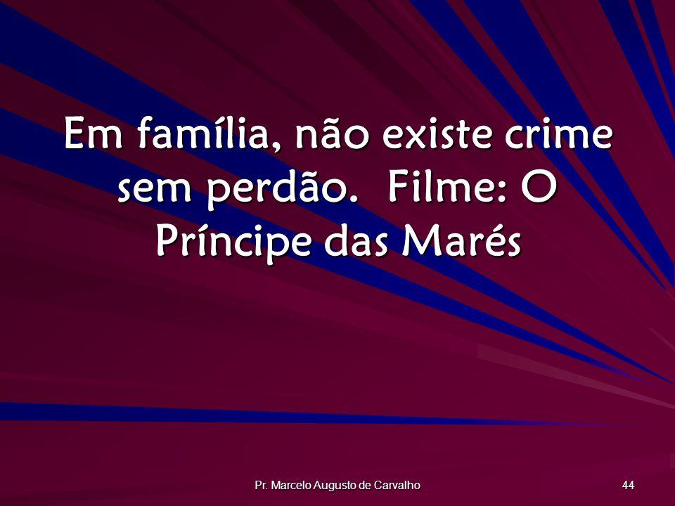 Pr. Marcelo Augusto de Carvalho 44 Em família, não existe crime sem perdão.Filme: O Príncipe das Marés