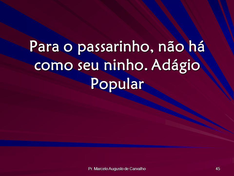 Pr. Marcelo Augusto de Carvalho 45 Para o passarinho, não há como seu ninho.Adágio Popular