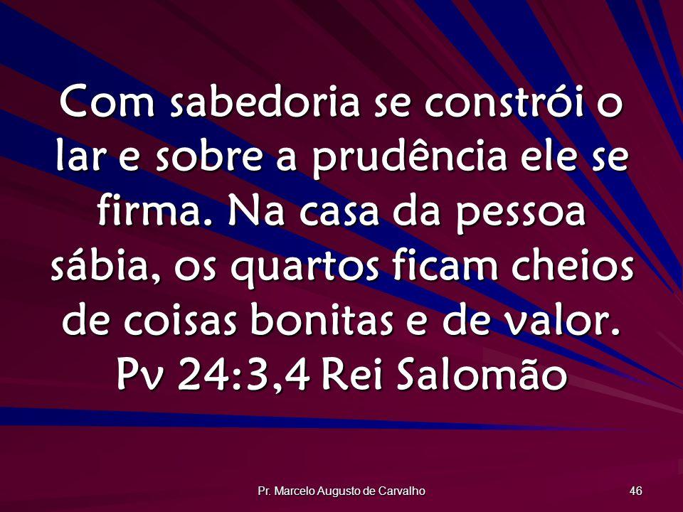 Pr. Marcelo Augusto de Carvalho 46 Com sabedoria se constrói o lar e sobre a prudência ele se firma. Na casa da pessoa sábia, os quartos ficam cheios
