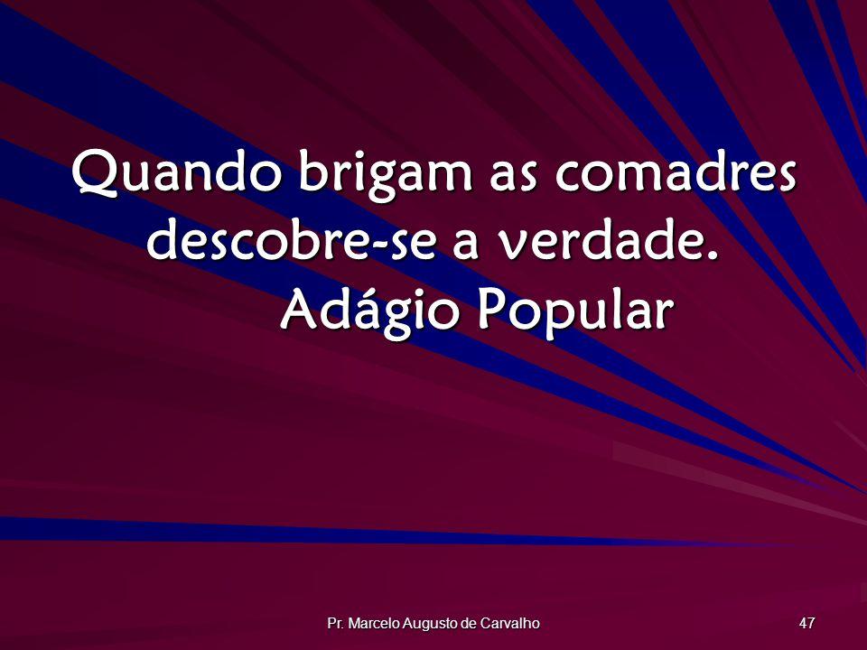 Pr. Marcelo Augusto de Carvalho 47 Quando brigam as comadres descobre-se a verdade. Adágio Popular