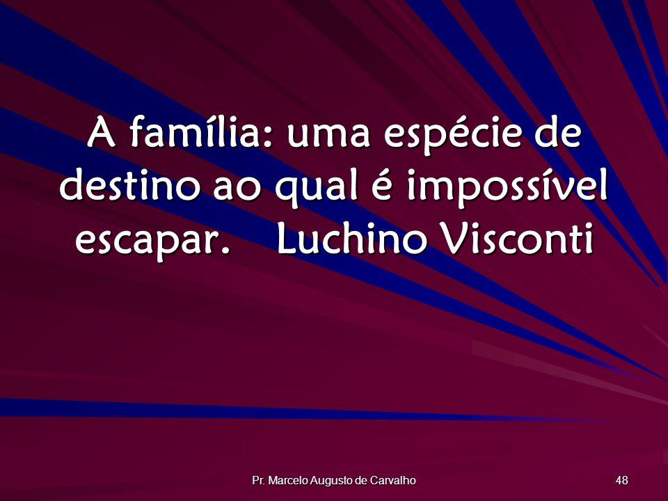 Pr. Marcelo Augusto de Carvalho 48 A família: uma espécie de destino ao qual é impossível escapar.Luchino Visconti