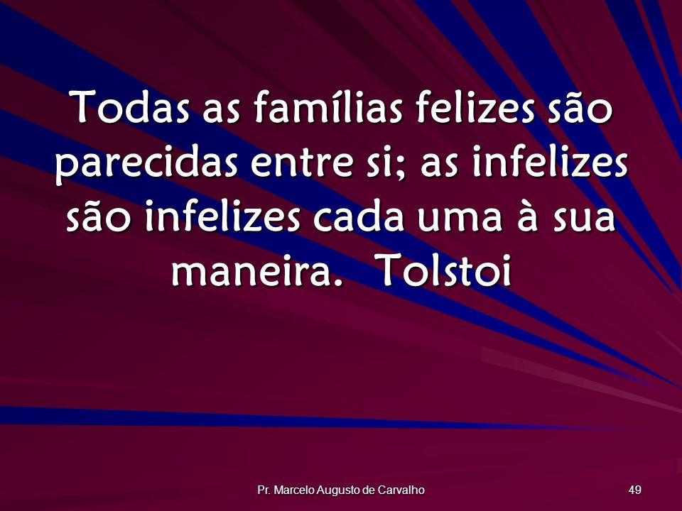 Pr. Marcelo Augusto de Carvalho 49 Todas as famílias felizes são parecidas entre si; as infelizes são infelizes cada uma à sua maneira.Tolstoi