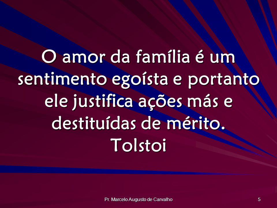 Pr. Marcelo Augusto de Carvalho 5 O amor da família é um sentimento egoísta e portanto ele justifica ações más e destituídas de mérito. Tolstoi