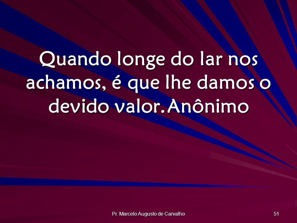 Pr. Marcelo Augusto de Carvalho 51 Quando longe do lar nos achamos, é que lhe damos o devido valor.Anônimo