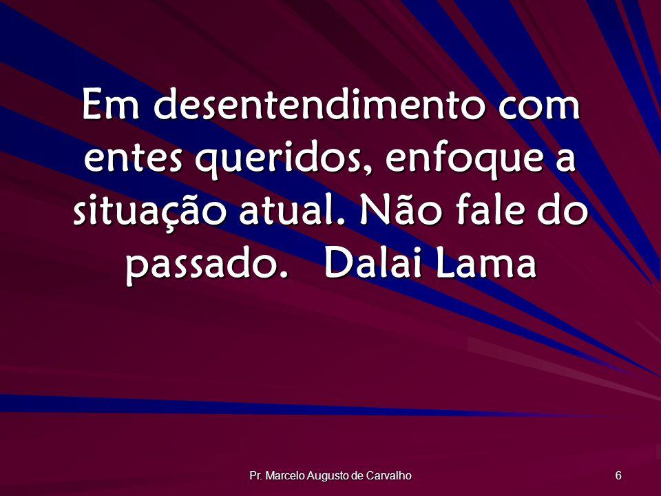 Pr. Marcelo Augusto de Carvalho 6 Em desentendimento com entes queridos, enfoque a situação atual. Não fale do passado.Dalai Lama