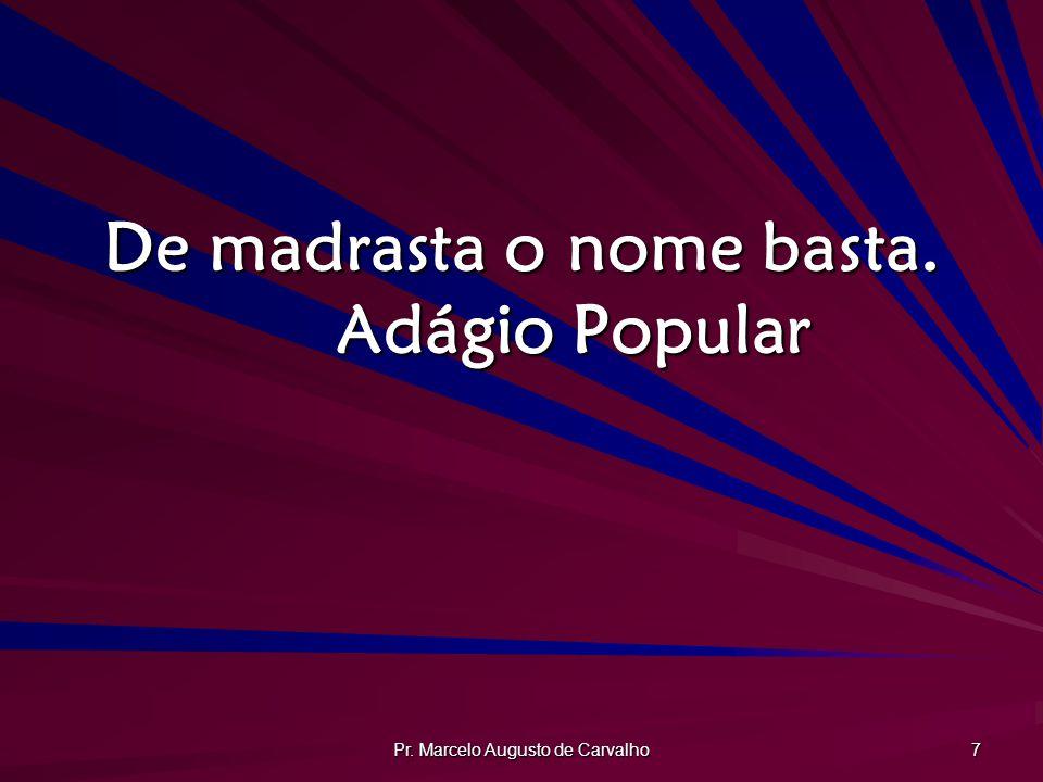 Pr. Marcelo Augusto de Carvalho 7 De madrasta o nome basta. Adágio Popular