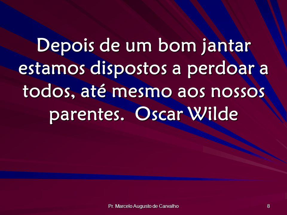 Pr. Marcelo Augusto de Carvalho 8 Depois de um bom jantar estamos dispostos a perdoar a todos, até mesmo aos nossos parentes.Oscar Wilde