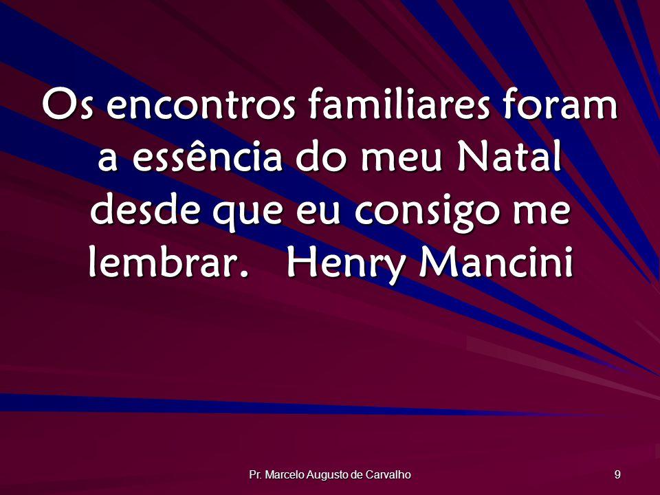 Pr. Marcelo Augusto de Carvalho 9 Os encontros familiares foram a essência do meu Natal desde que eu consigo me lembrar.Henry Mancini