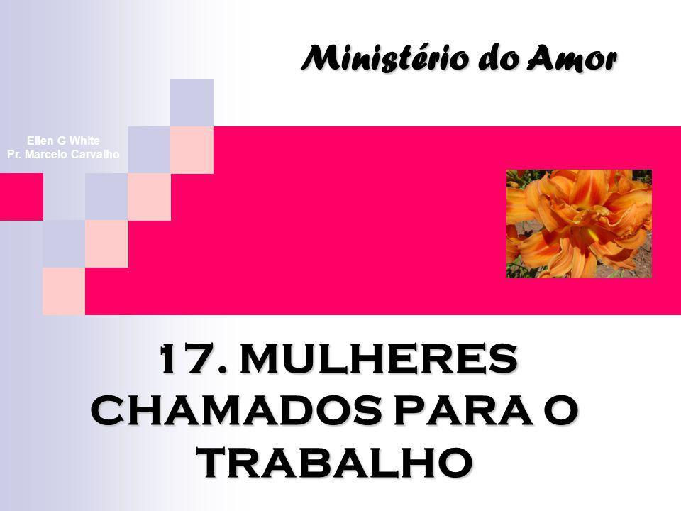 17. MULHERES CHAMADOS PARA O TRABALHO Ministério do Amor Ellen G White Pr. Marcelo Carvalho