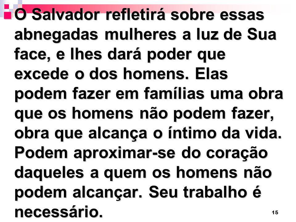 15 O Salvador refletirá sobre essas abnegadas mulheres a luz de Sua face, e lhes dará poder que excede o dos homens. Elas podem fazer em famílias uma