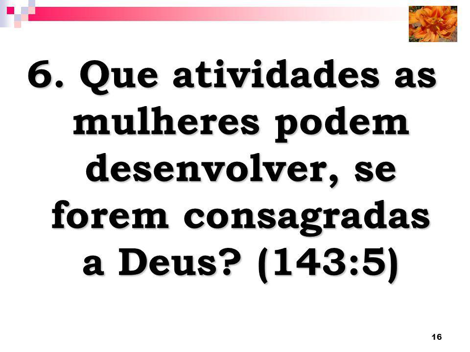 16 6. Que atividades as mulheres podem desenvolver, se forem consagradas a Deus? (143:5)
