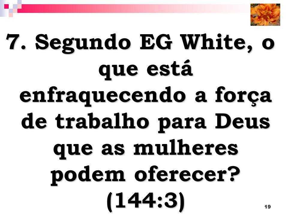19 7. Segundo EG White, o que está enfraquecendo a força de trabalho para Deus que as mulheres podem oferecer? (144:3)