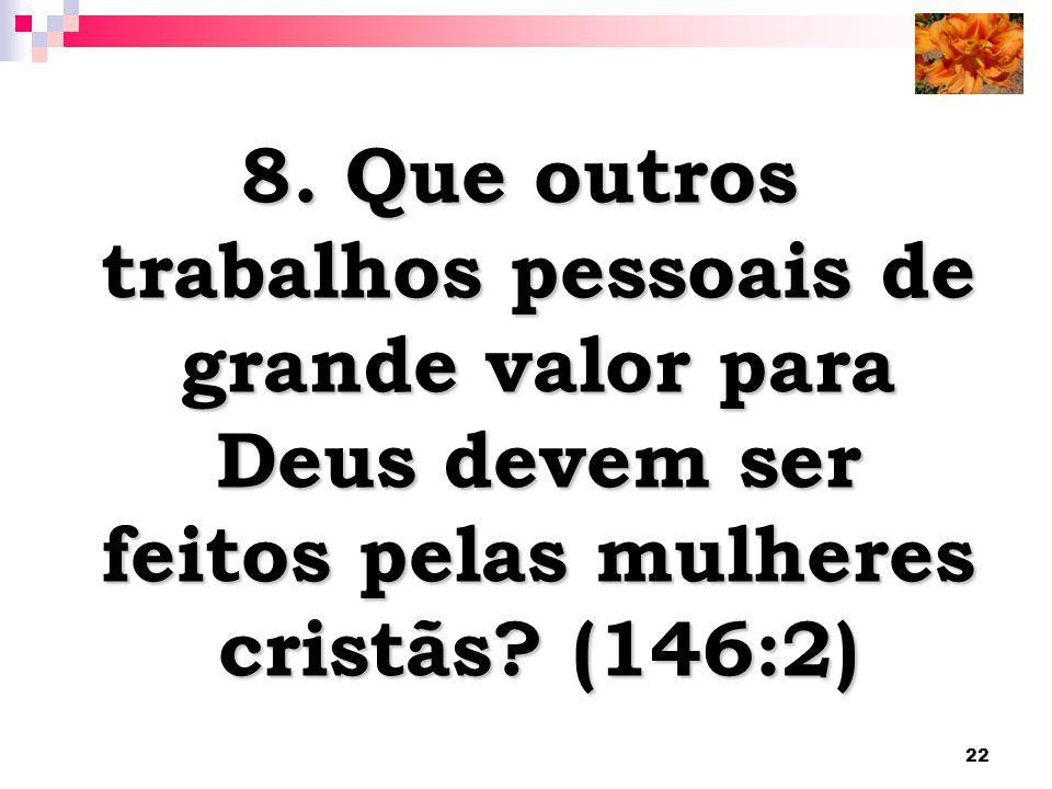 22 8. Que outros trabalhos pessoais de grande valor para Deus devem ser feitos pelas mulheres cristãs? (146:2)