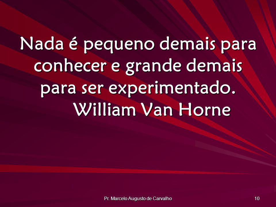 Pr. Marcelo Augusto de Carvalho 10 Nada é pequeno demais para conhecer e grande demais para ser experimentado. William Van Horne