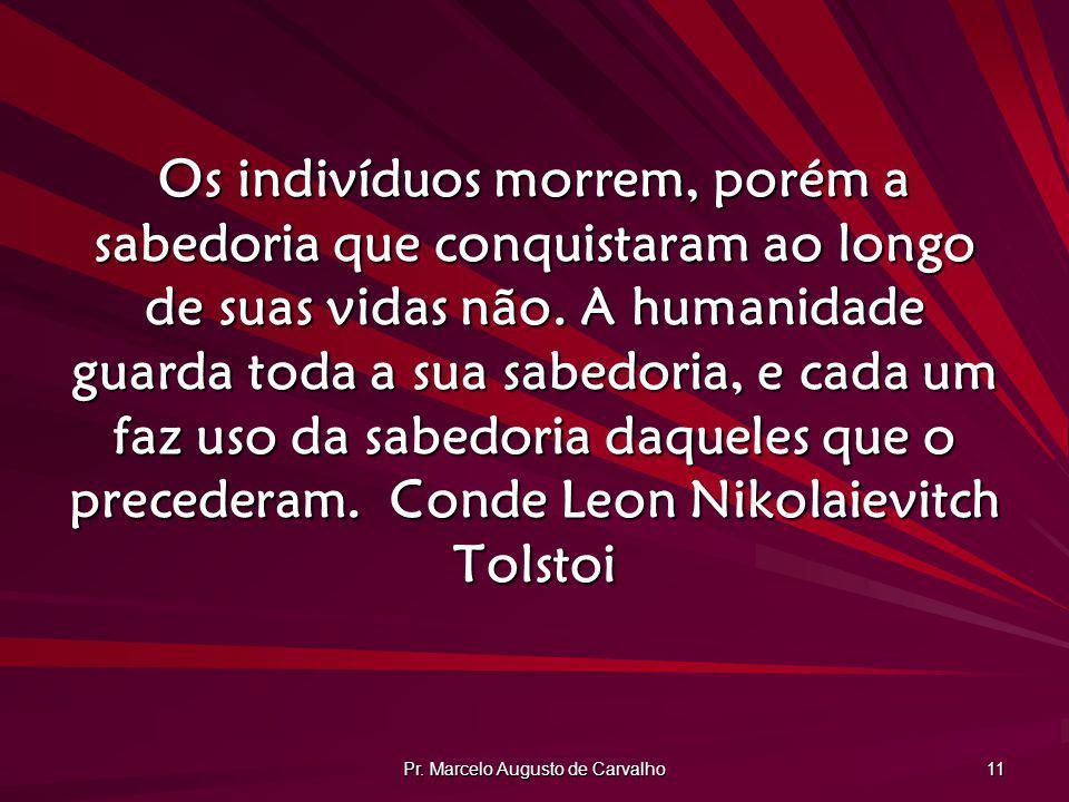Pr. Marcelo Augusto de Carvalho 11 Os indivíduos morrem, porém a sabedoria que conquistaram ao longo de suas vidas não. A humanidade guarda toda a sua