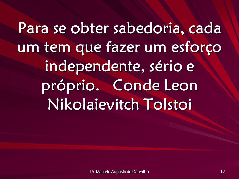 Pr. Marcelo Augusto de Carvalho 12 Para se obter sabedoria, cada um tem que fazer um esforço independente, sério e próprio.Conde Leon Nikolaievitch To