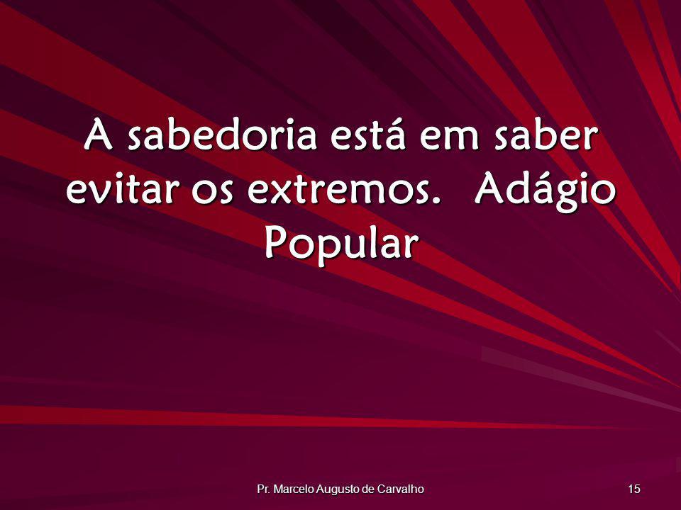 Pr. Marcelo Augusto de Carvalho 15 A sabedoria está em saber evitar os extremos.Adágio Popular