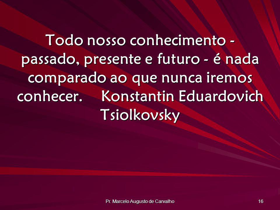 Pr. Marcelo Augusto de Carvalho 16 Todo nosso conhecimento - passado, presente e futuro - é nada comparado ao que nunca iremos conhecer.Konstantin Edu