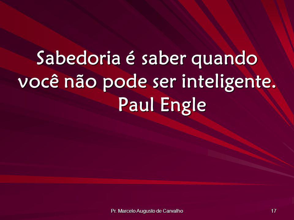 Pr. Marcelo Augusto de Carvalho 17 Sabedoria é saber quando você não pode ser inteligente. Paul Engle