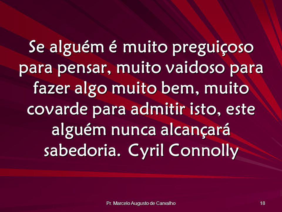 Pr. Marcelo Augusto de Carvalho 18 Se alguém é muito preguiçoso para pensar, muito vaidoso para fazer algo muito bem, muito covarde para admitir isto,