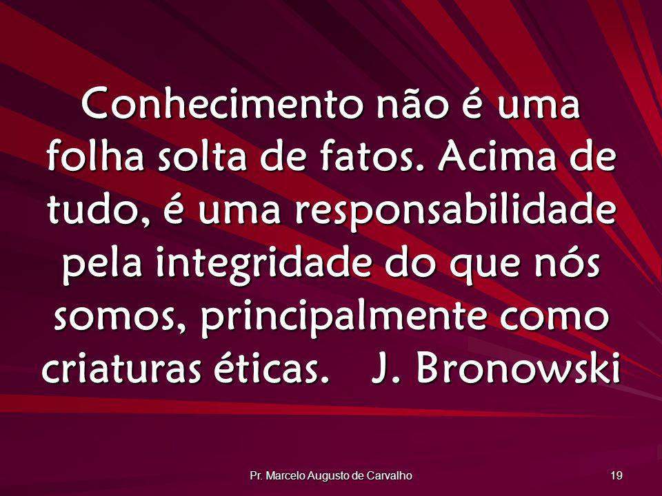 Pr. Marcelo Augusto de Carvalho 19 Conhecimento não é uma folha solta de fatos. Acima de tudo, é uma responsabilidade pela integridade do que nós somo