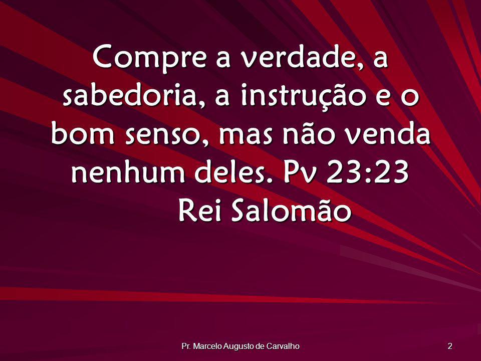 Pr. Marcelo Augusto de Carvalho 2 Compre a verdade, a sabedoria, a instrução e o bom senso, mas não venda nenhum deles. Pv 23:23 Rei Salomão