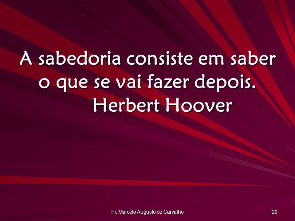 Pr. Marcelo Augusto de Carvalho 20 A sabedoria consiste em saber o que se vai fazer depois. Herbert Hoover