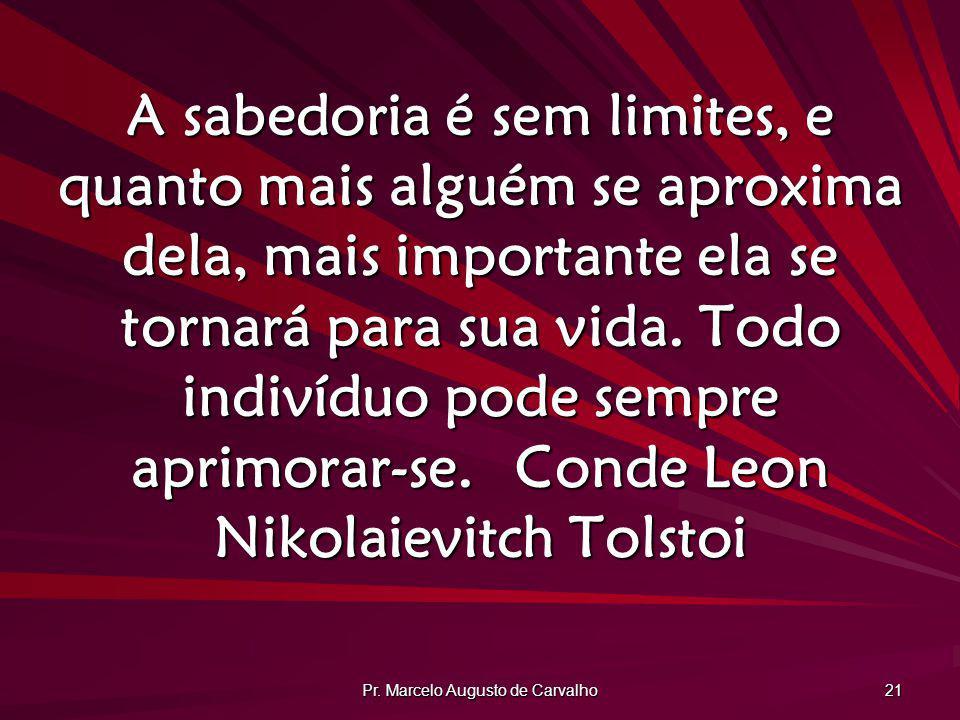 Pr. Marcelo Augusto de Carvalho 21 A sabedoria é sem limites, e quanto mais alguém se aproxima dela, mais importante ela se tornará para sua vida. Tod
