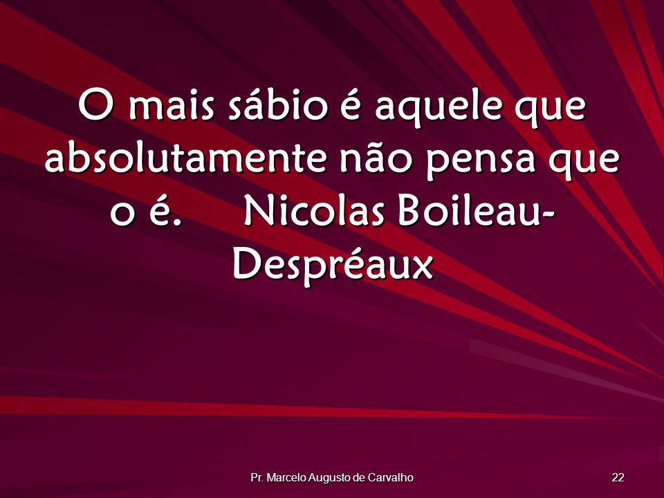 Pr. Marcelo Augusto de Carvalho 22 O mais sábio é aquele que absolutamente não pensa que o é.Nicolas Boileau- Despréaux