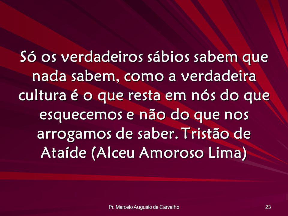 Pr. Marcelo Augusto de Carvalho 23 Só os verdadeiros sábios sabem que nada sabem, como a verdadeira cultura é o que resta em nós do que esquecemos e n
