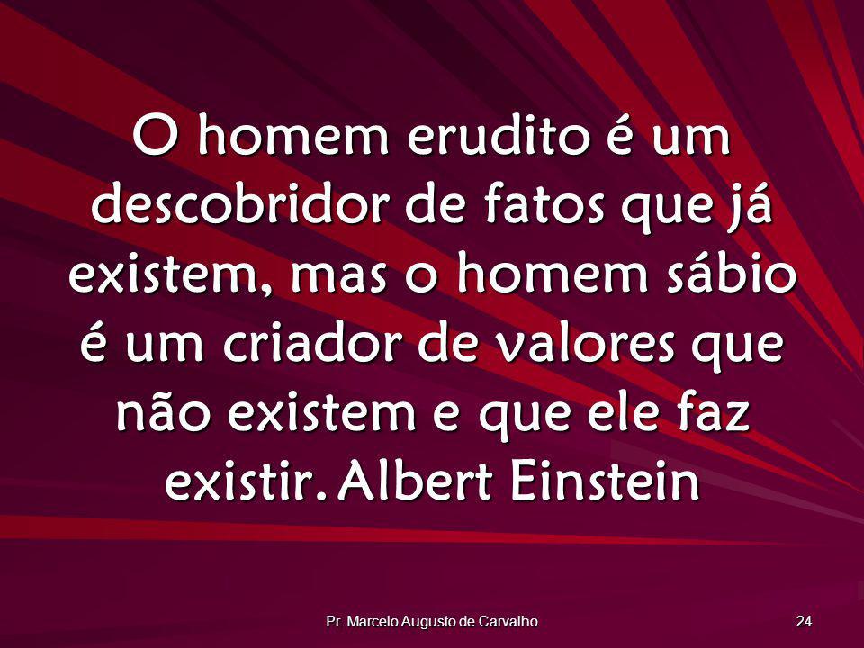 Pr. Marcelo Augusto de Carvalho 24 O homem erudito é um descobridor de fatos que já existem, mas o homem sábio é um criador de valores que não existem