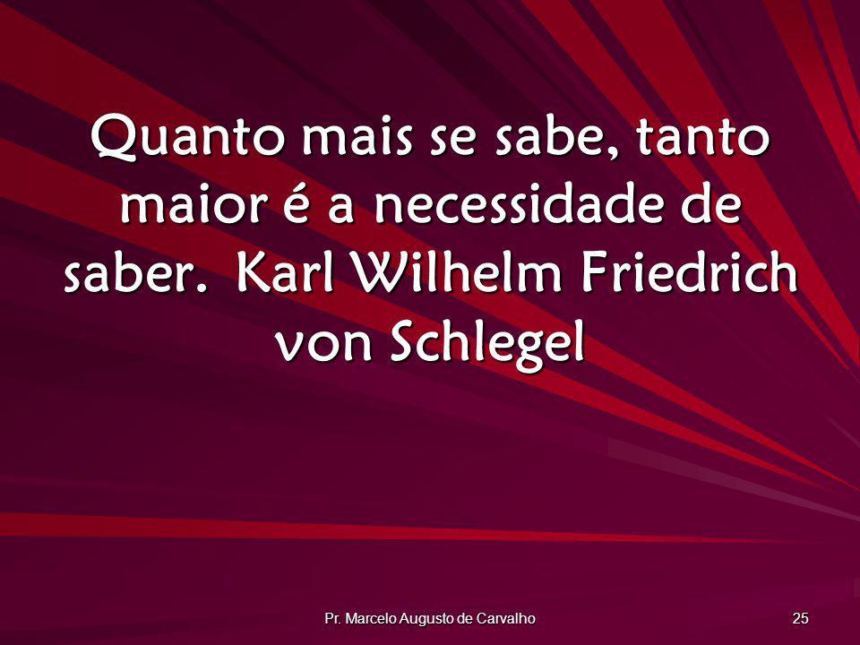 Pr. Marcelo Augusto de Carvalho 25 Quanto mais se sabe, tanto maior é a necessidade de saber.Karl Wilhelm Friedrich von Schlegel