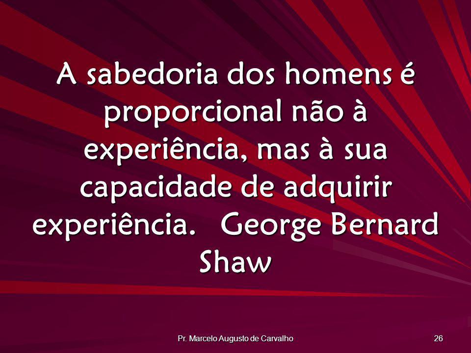 Pr. Marcelo Augusto de Carvalho 26 A sabedoria dos homens é proporcional não à experiência, mas à sua capacidade de adquirir experiência.George Bernar